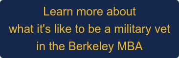 Learn more about what it's like to be a military vet  in the Berkeley MBA
